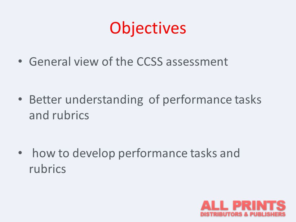 Objectives General view of the CCSS assessment Better understanding of performance tasks and rubrics how to develop performance tasks and rubrics