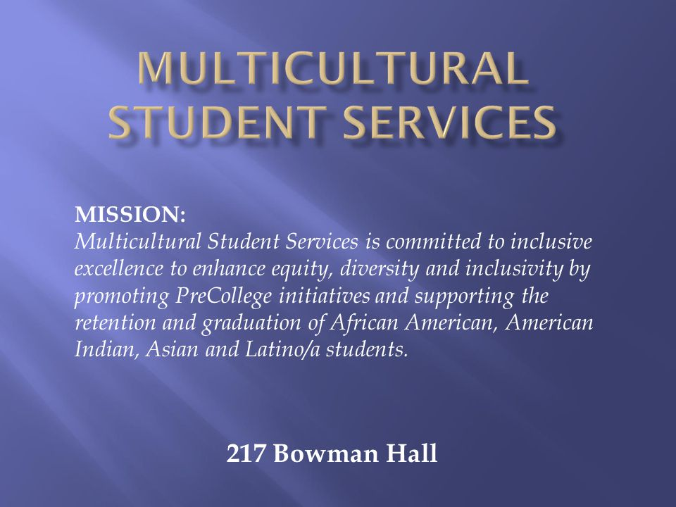 217 Bowman Hall MISSION: Multicultural Student Services is committed to inclusive excellence to enhance equity, diversity and inclusivity by promoting PreCollege initiatives and supporting the retention and graduation of African American, American Indian, Asian and Latino/a students.