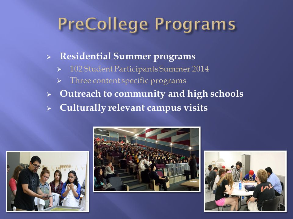  Residential Summer programs  102 Student Participants Summer 2014  Three content specific programs  Outreach to community and high schools  Culturally relevant campus visits