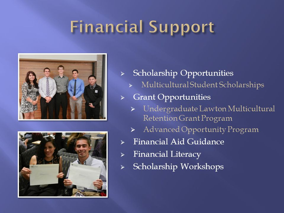  Scholarship Opportunities  Multicultural Student Scholarships  Grant Opportunities  Undergraduate Lawton Multicultural Retention Grant Program  Advanced Opportunity Program  Financial Aid Guidance  Financial Literacy  Scholarship Workshops