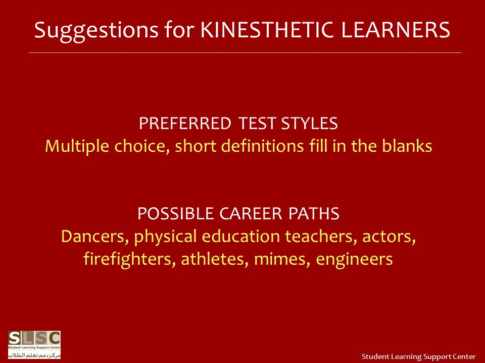Suggestions for KINESTHETIC LEARNERS PREFERRED TEST STYLES Multiple choice, short definitions fill in the blanks POSSIBLE CAREER PATHS Dancers, physical education teachers, actors, firefighters, athletes, mimes, engineers Student Learning Support Center