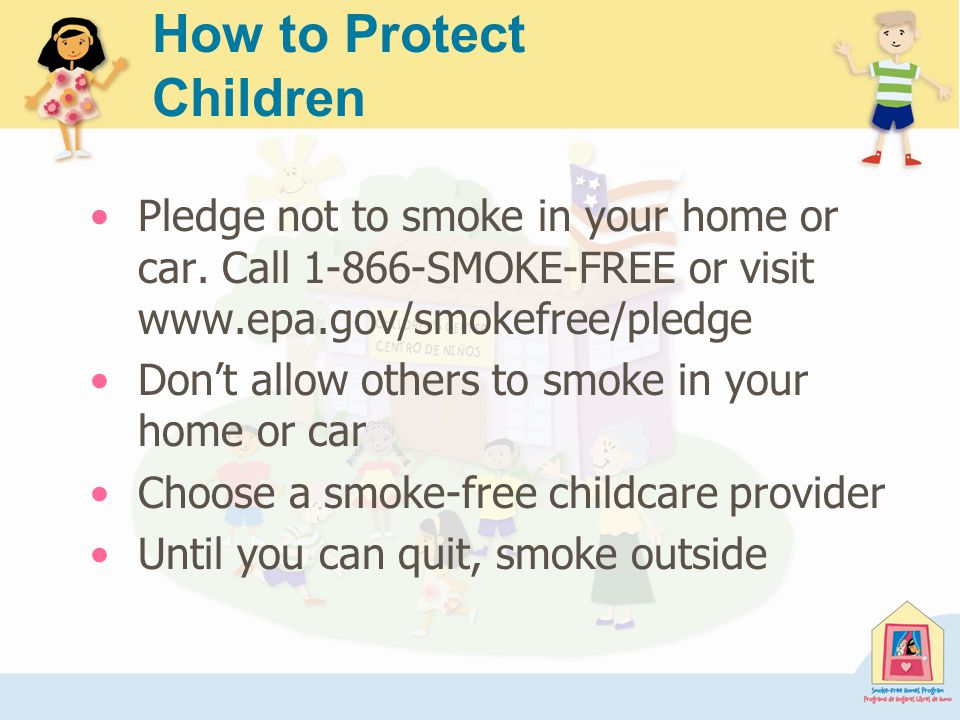 How to Protect Children Pledge not to smoke in your home or car.