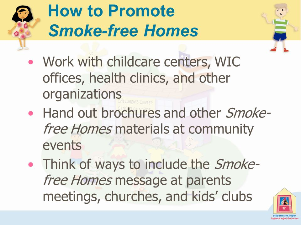How to Promote Smoke-free Homes Work with childcare centers, WIC offices, health clinics, and other organizations Hand out brochures and other Smoke- free Homes materials at community events Think of ways to include the Smoke- free Homes message at parents meetings, churches, and kids' clubs