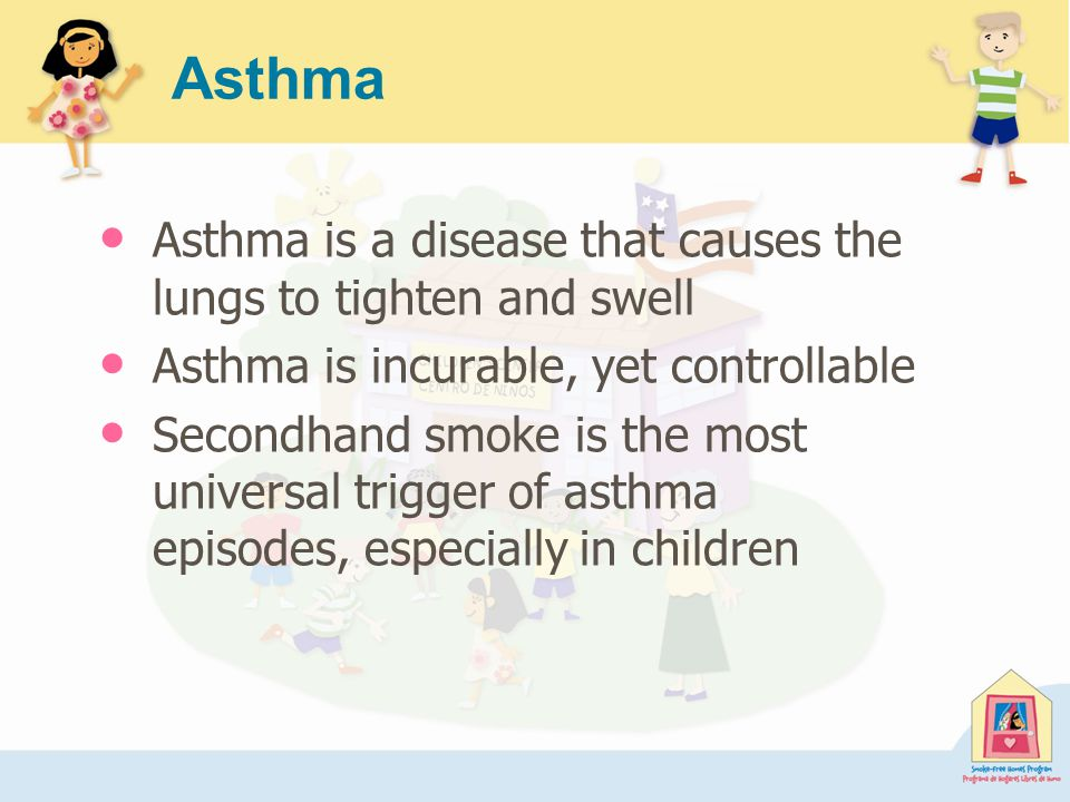 Asthma Asthma is a disease that causes the lungs to tighten and swell Asthma is incurable, yet controllable Secondhand smoke is the most universal trigger of asthma episodes, especially in children