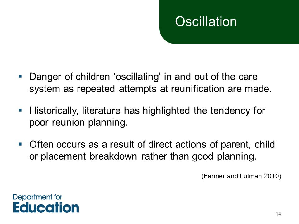  Danger of children 'oscillating' in and out of the care system as repeated attempts at reunification are made.