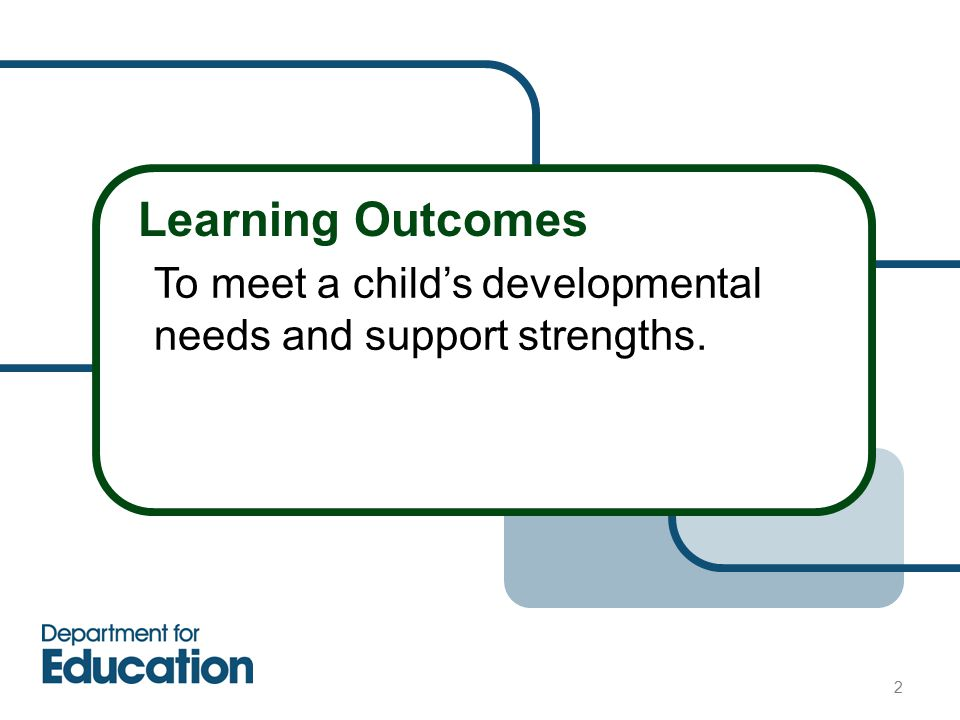 Learning Outcomes To meet a child's developmental needs and support strengths. 2