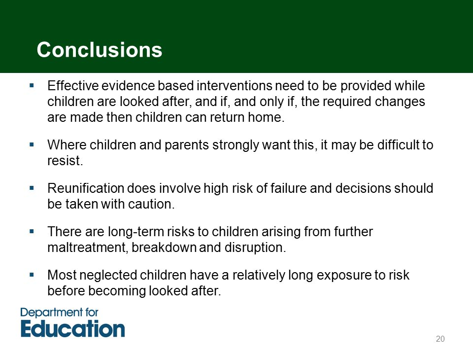  Effective evidence based interventions need to be provided while children are looked after, and if, and only if, the required changes are made then children can return home.