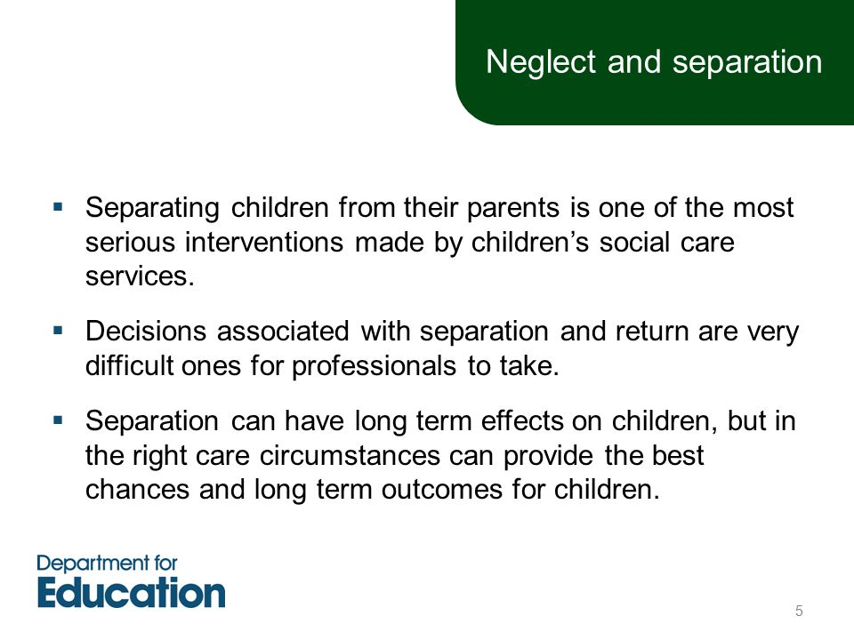 Neglect and separation  Separating children from their parents is one of the most serious interventions made by children's social care services.