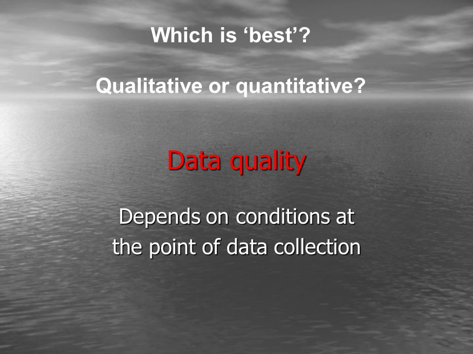 Data quality Depends on conditions at the point of data collection Which is 'best'.