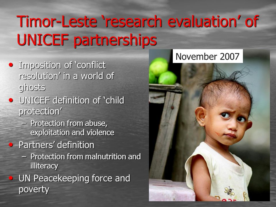 Timor-Leste 'research evaluation' of UNICEF partnerships Imposition of 'conflict resolution' in a world of ghosts Imposition of 'conflict resolution' in a world of ghosts UNICEF definition of 'child protection' UNICEF definition of 'child protection' –Protection from abuse, exploitation and violence Partners' definition Partners' definition –Protection from malnutrition and illiteracy UN Peacekeeping force and poverty UN Peacekeeping force and poverty November 2007