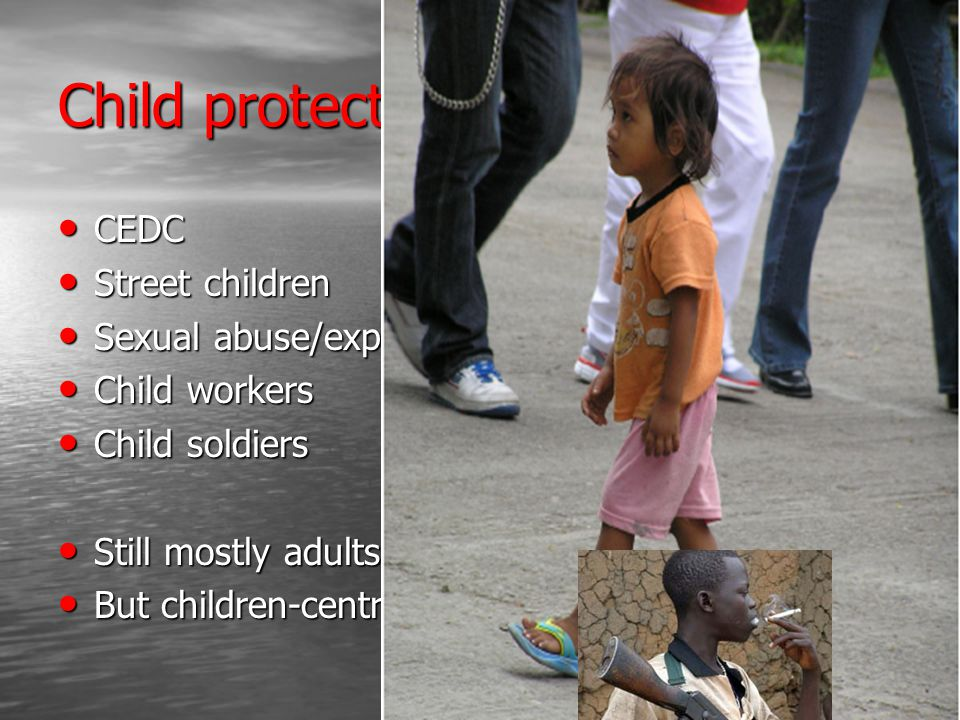Child protection issues… CEDC CEDC Street children Street children Sexual abuse/exploitation Sexual abuse/exploitation Child workers Child workers Child soldiers Child soldiers Still mostly adults Still mostly adults But children-centred But children-centred