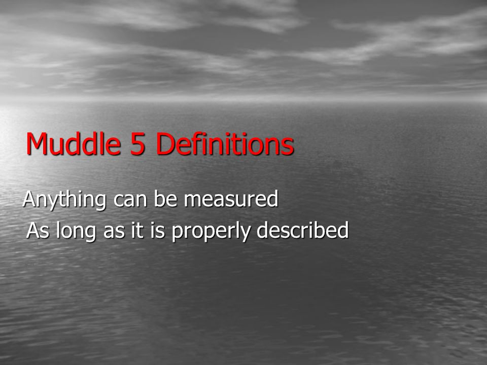 Muddle 5 Definitions Anything can be measured As long as it is properly described
