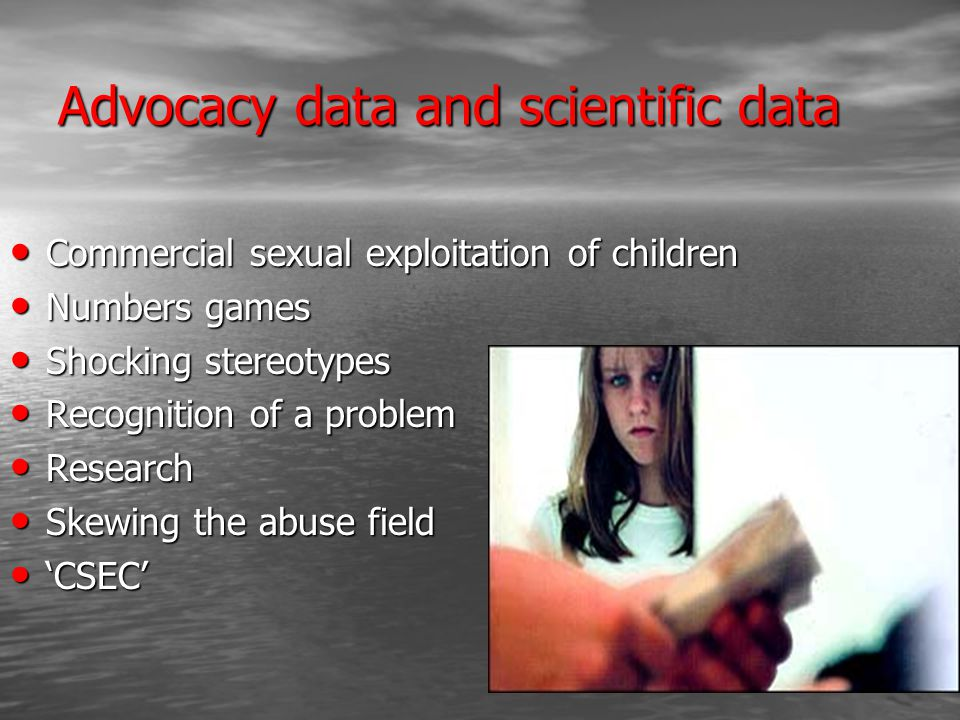 Advocacy data and scientific data Commercial sexual exploitation of children Commercial sexual exploitation of children Numbers games Numbers games Shocking stereotypes Shocking stereotypes Recognition of a problem Recognition of a problem Research Research Skewing the abuse field Skewing the abuse field 'CSEC' 'CSEC'