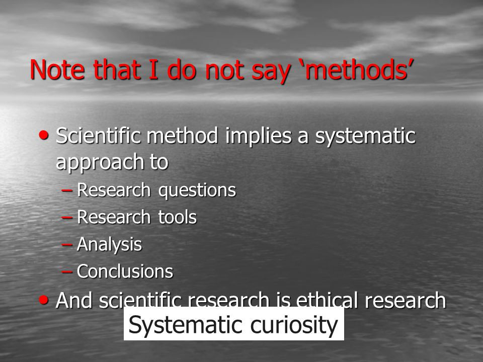 Note that I do not say 'methods' Scientific method implies a systematic approach to Scientific method implies a systematic approach to –Research questions –Research tools –Analysis –Conclusions And scientific research is ethical research And scientific research is ethical research Systematic curiosity
