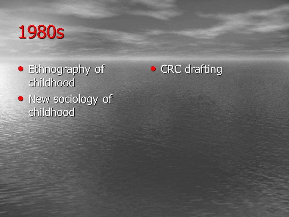 1980s Ethnography of childhood Ethnography of childhood New sociology of childhood New sociology of childhood CRC drafting CRC drafting