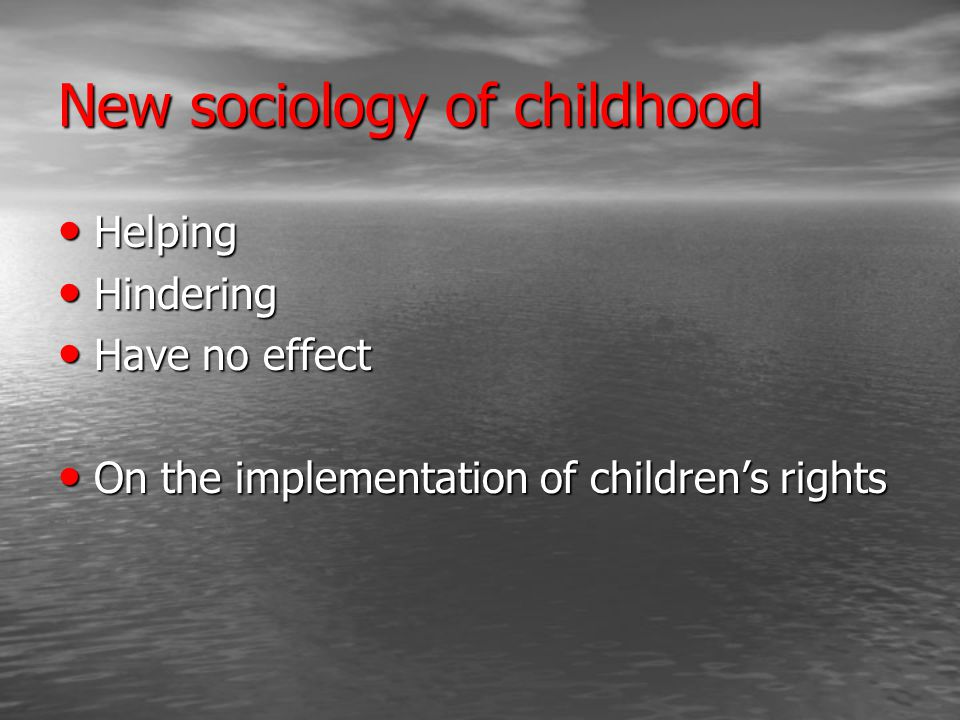 New sociology of childhood Helping Helping Hindering Hindering Have no effect Have no effect On the implementation of children's rights On the implementation of children's rights