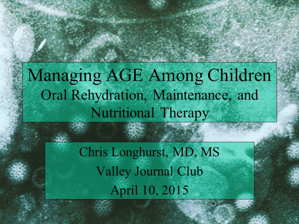 Managing AGE Among Children Oral Rehydration, Maintenance, and Nutritional Therapy Chris Longhurst, MD, MS Valley Journal Club April 10, 2015