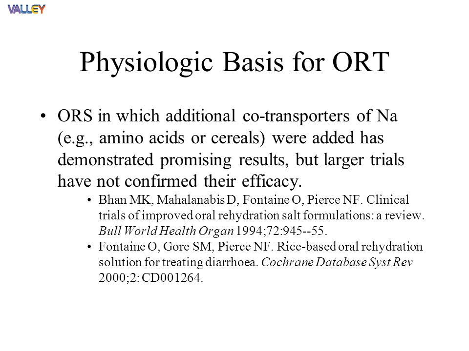 ORS in which additional co-transporters of Na (e.g., amino acids or cereals) were added has demonstrated promising results, but larger trials have not confirmed their efficacy.