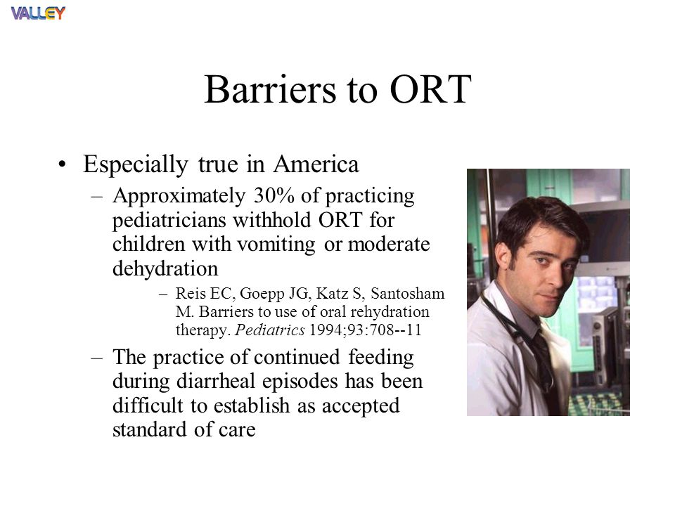 Barriers to ORT Especially true in America –Approximately 30% of practicing pediatricians withhold ORT for children with vomiting or moderate dehydration –Reis EC, Goepp JG, Katz S, Santosham M.