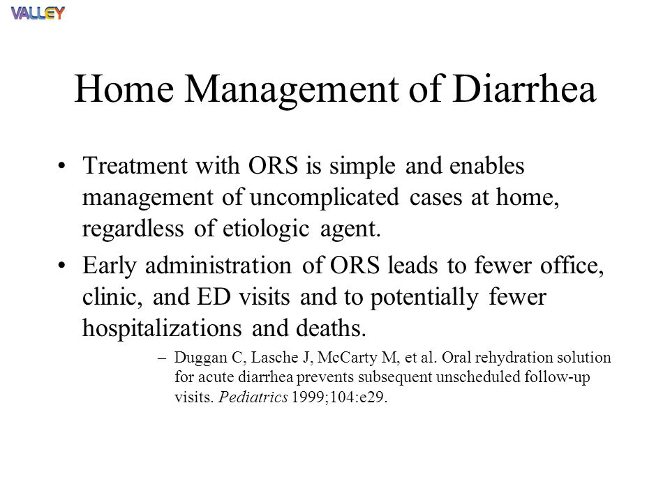 Home Management of Diarrhea Treatment with ORS is simple and enables management of uncomplicated cases at home, regardless of etiologic agent.