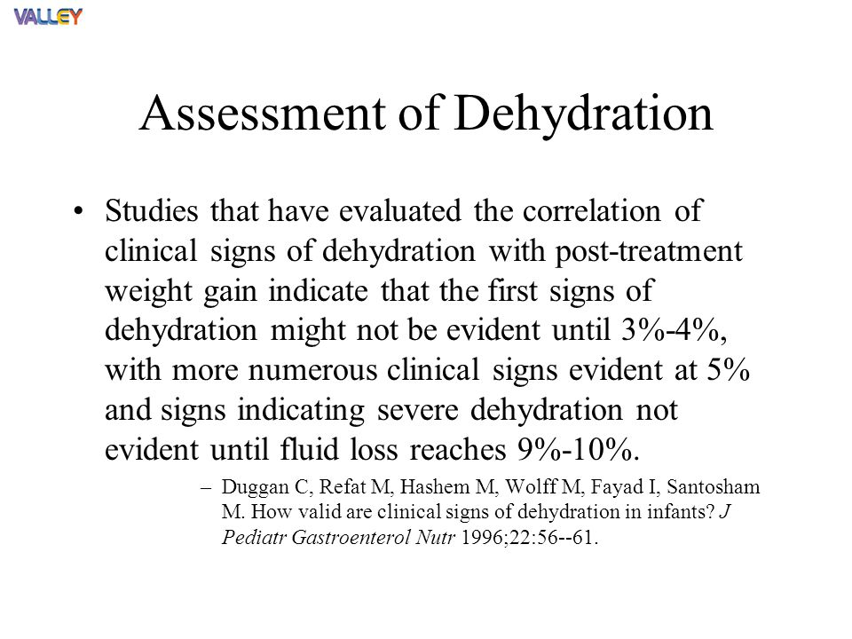 Assessment of Dehydration Studies that have evaluated the correlation of clinical signs of dehydration with post-treatment weight gain indicate that the first signs of dehydration might not be evident until 3%-4%, with more numerous clinical signs evident at 5% and signs indicating severe dehydration not evident until fluid loss reaches 9%-10%.