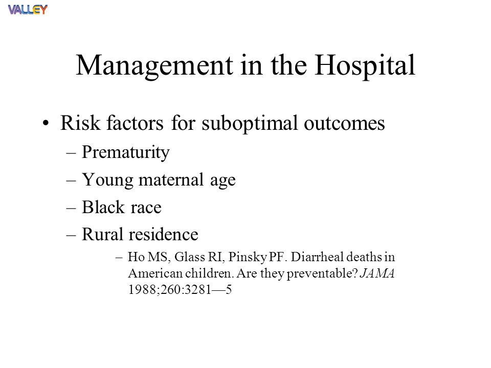 Management in the Hospital Risk factors for suboptimal outcomes –Prematurity –Young maternal age –Black race –Rural residence –Ho MS, Glass RI, Pinsky PF.