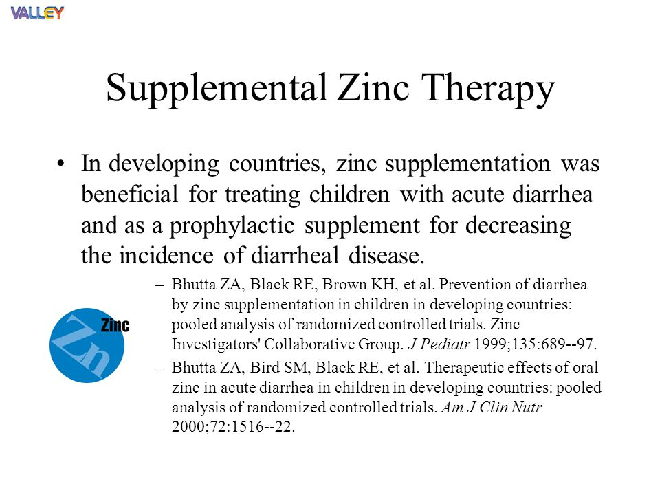 Supplemental Zinc Therapy In developing countries, zinc supplementation was beneficial for treating children with acute diarrhea and as a prophylactic supplement for decreasing the incidence of diarrheal disease.
