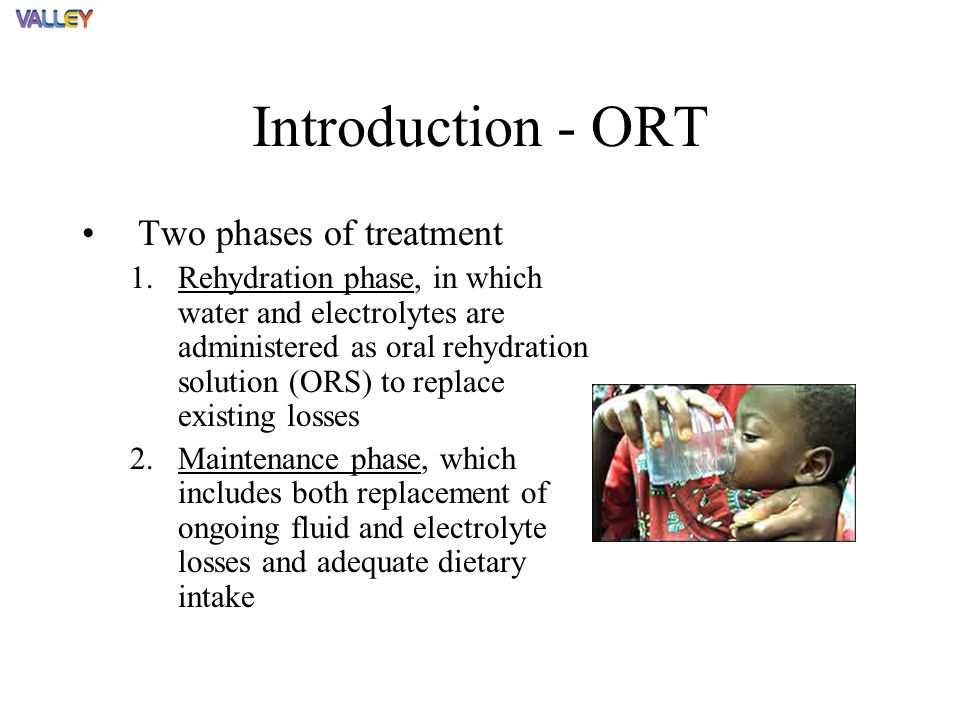 Introduction - ORT Two phases of treatment 1.Rehydration phase, in which water and electrolytes are administered as oral rehydration solution (ORS) to replace existing losses 2.Maintenance phase, which includes both replacement of ongoing fluid and electrolyte losses and adequate dietary intake