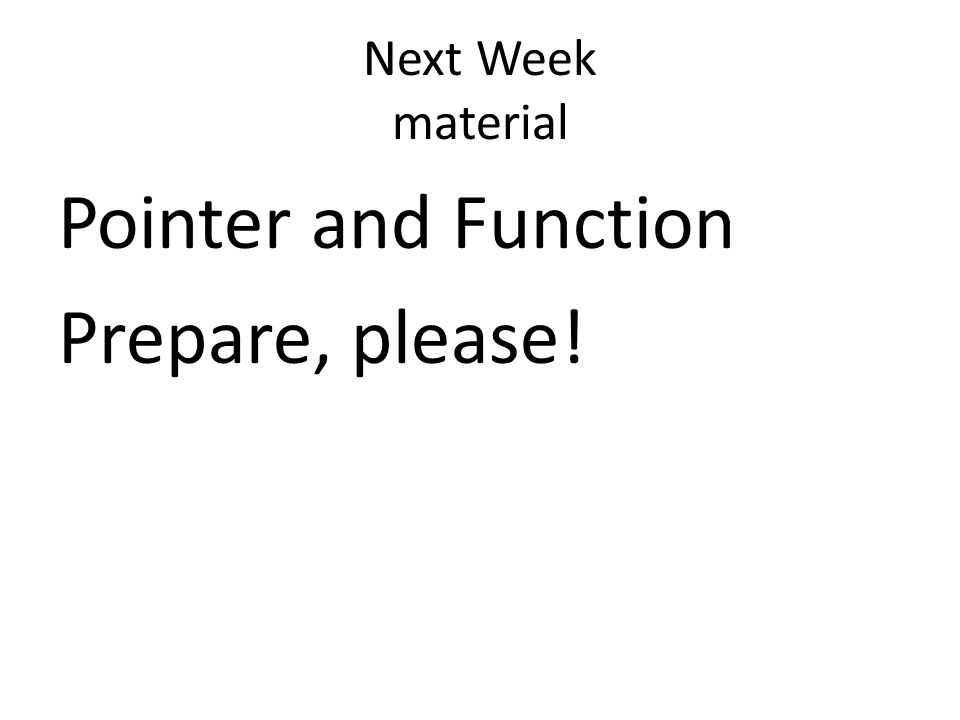 Next Week material Pointer and Function Prepare, please!