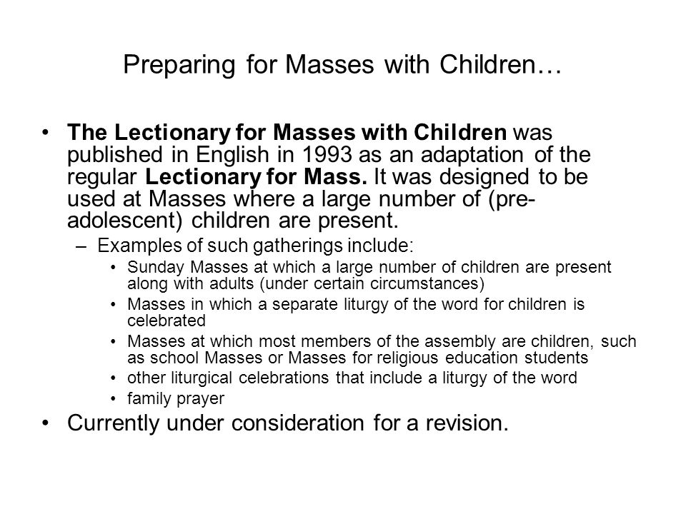 Preparing for Masses with Children… The Lectionary for Masses with Children was published in English in 1993 as an adaptation of the regular Lectionary for Mass.