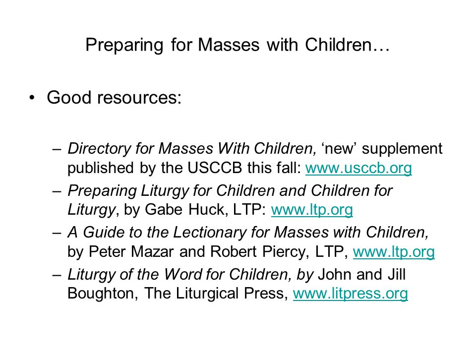 Preparing for Masses with Children… Good resources: –Directory for Masses With Children, 'new' supplement published by the USCCB this fall: www.usccb.orgwww.usccb.org –Preparing Liturgy for Children and Children for Liturgy, by Gabe Huck, LTP: www.ltp.orgwww.ltp.org –A Guide to the Lectionary for Masses with Children, by Peter Mazar and Robert Piercy, LTP, www.ltp.orgwww.ltp.org –Liturgy of the Word for Children, by John and Jill Boughton, The Liturgical Press, www.litpress.orgwww.litpress.org