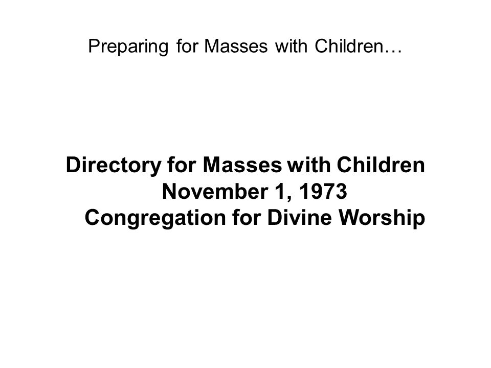 Preparing for Masses with Children… Directory for Masses with Children November 1, 1973 Congregation for Divine Worship