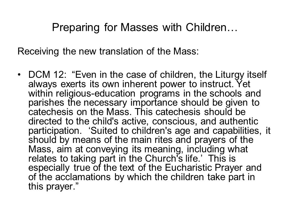 Preparing for Masses with Children… Receiving the new translation of the Mass: DCM 12: Even in the case of children, the Liturgy itself always exerts its own inherent power to instruct.