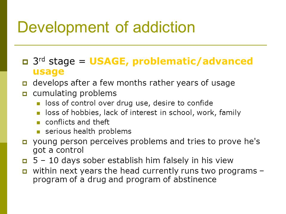 Development of addiction  3 rd stage = USAGE, problematic/advanced usage  develops after a few months rather years of usage  cumulating problems loss of control over drug use, desire to confide loss of hobbies, lack of interest in school, work, family conflicts and theft serious health problems  young person perceives problems and tries to prove he s got a control  5 – 10 days sober establish him falsely in his view  within next years the head currently runs two programs – program of a drug and program of abstinence