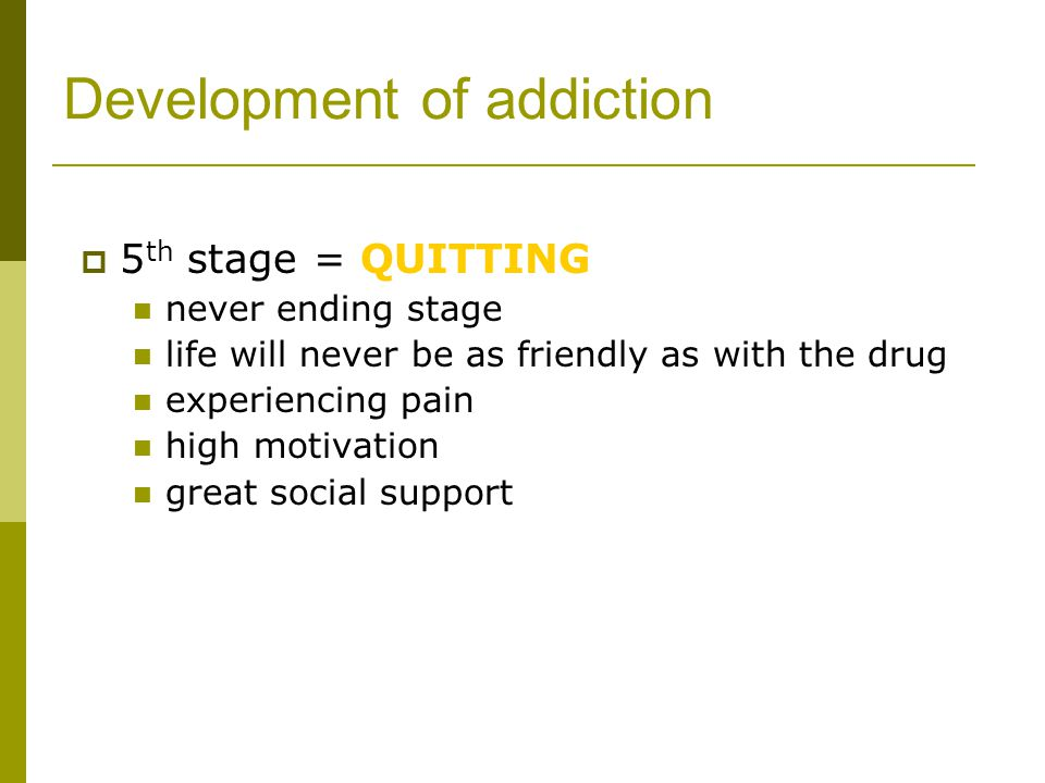Development of addiction  5 th stage = QUITTING never ending stage life will never be as friendly as with the drug experiencing pain high motivation great social support