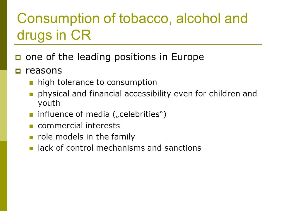 "Consumption of tobacco, alcohol and drugs in CR  one of the leading positions in Europe  reasons high tolerance to consumption physical and financial accessibility even for children and youth influence of media (""celebrities ) commercial interests role models in the family lack of control mechanisms and sanctions"