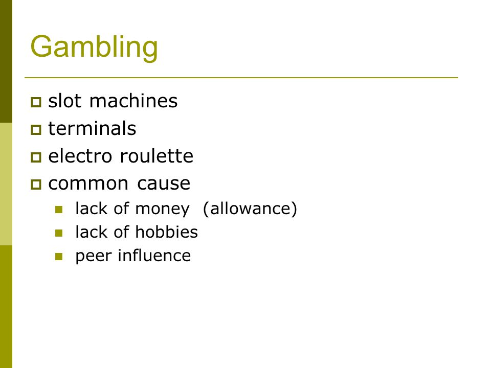 Gambling  slot machines  terminals  electro roulette  common cause lack of money (allowance) lack of hobbies peer influence
