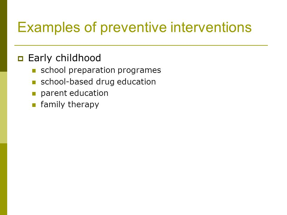 Examples of preventive interventions  Early childhood school preparation programes school-based drug education parent education family therapy