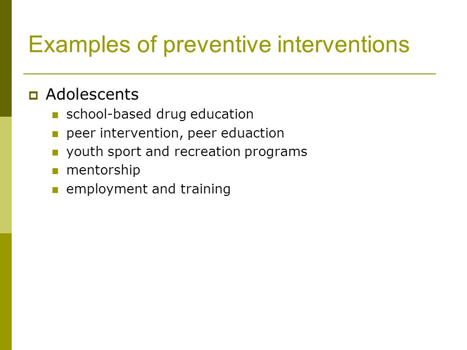 Examples of preventive interventions  Adolescents school-based drug education peer intervention, peer eduaction youth sport and recreation programs mentorship employment and training