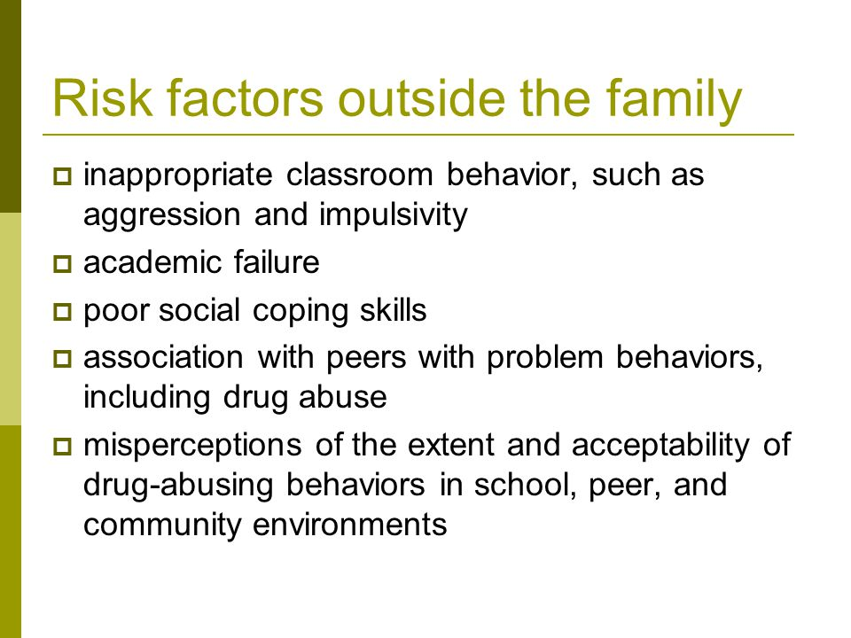 Risk factors outside the family  inappropriate classroom behavior, such as aggression and impulsivity  academic failure  poor social coping skills  association with peers with problem behaviors, including drug abuse  misperceptions of the extent and acceptability of drug-abusing behaviors in school, peer, and community environments