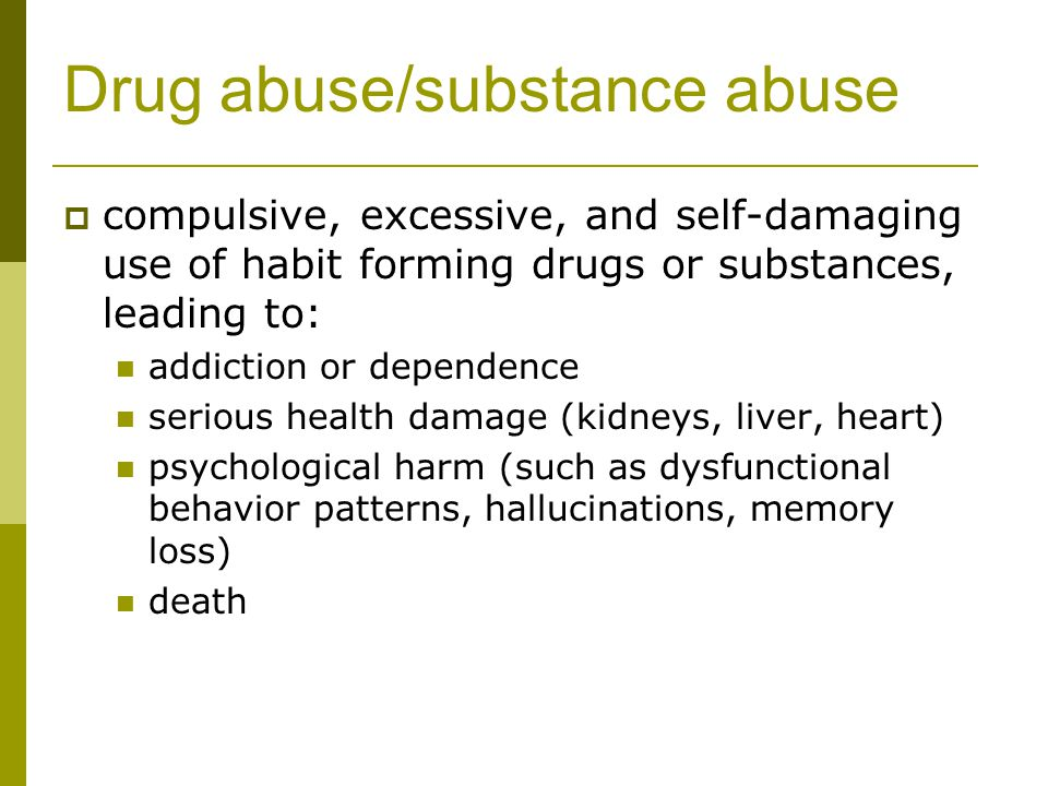 Drug abuse/substance abuse  compulsive, excessive, and self-damaging use of habit forming drugs or substances, leading to: addiction or dependence serious health damage (kidneys, liver, heart) psychological harm (such as dysfunctional behavior patterns, hallucinations, memory loss) death