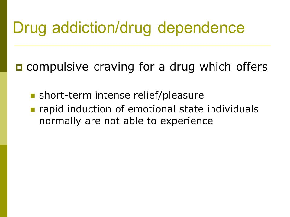 Drug addiction/drug dependence  compulsive craving for a drug which offers short-term intense relief/pleasure rapid induction of emotional state individuals normally are not able to experience