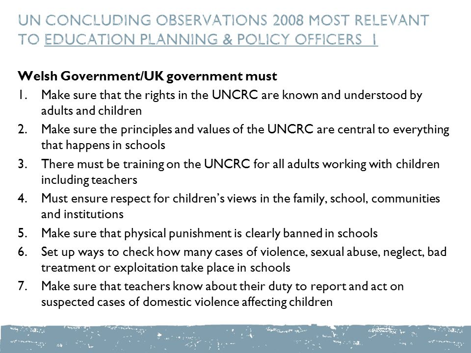 UN Concluding Observations 2008 most relevant to education planning & policy officers 1 Welsh Government/UK government must 1.Make sure that the rights in the UNCRC are known and understood by adults and children 2.Make sure the principles and values of the UNCRC are central to everything that happens in schools 3.There must be training on the UNCRC for all adults working with children including teachers 4.Must ensure respect for children's views in the family, school, communities and institutions 5.Make sure that physical punishment is clearly banned in schools 6.Set up ways to check how many cases of violence, sexual abuse, neglect, bad treatment or exploitation take place in schools 7.Make sure that teachers know about their duty to report and act on suspected cases of domestic violence affecting children