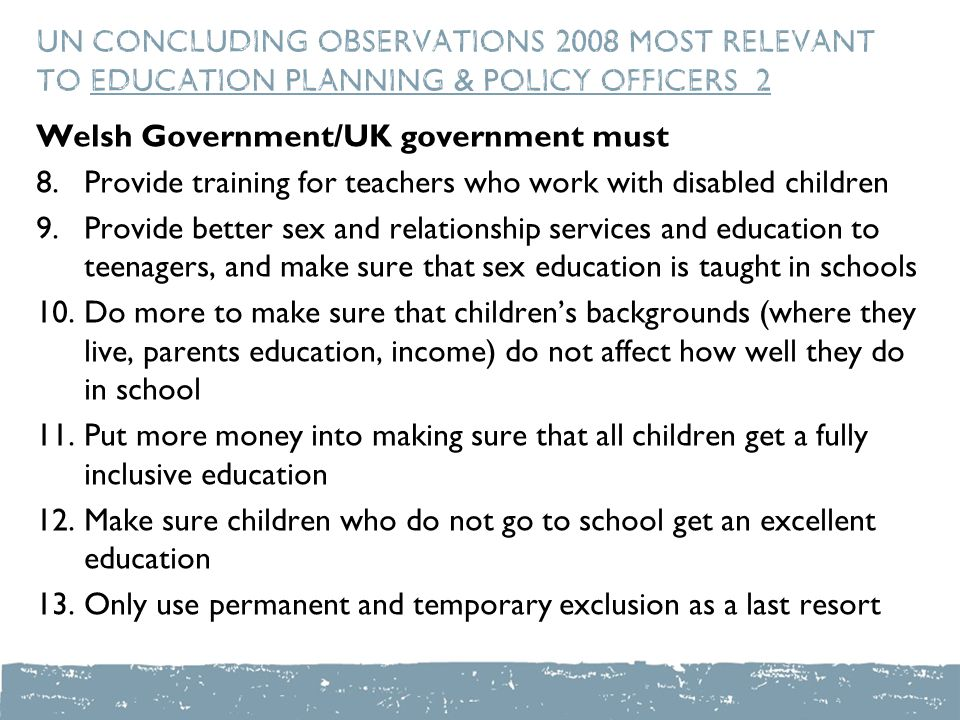 UN Concluding Observations 2008 most relevant to education planning & policy officers 2 Welsh Government/UK government must 8.Provide training for teachers who work with disabled children 9.Provide better sex and relationship services and education to teenagers, and make sure that sex education is taught in schools 10.Do more to make sure that children's backgrounds (where they live, parents education, income) do not affect how well they do in school 11.Put more money into making sure that all children get a fully inclusive education 12.Make sure children who do not go to school get an excellent education 13.Only use permanent and temporary exclusion as a last resort