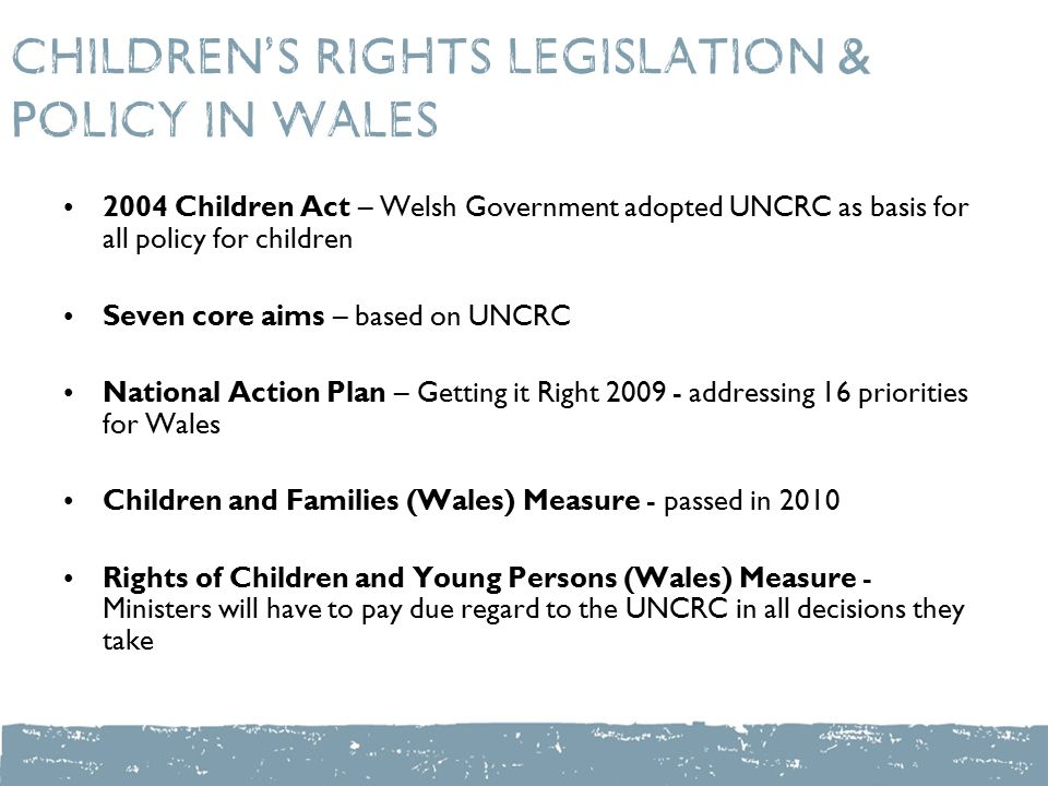 Children's Rights legislation & policy in Wales 2004 Children Act – Welsh Government adopted UNCRC as basis for all policy for children Seven core aims – based on UNCRC National Action Plan – Getting it Right addressing 16 priorities for Wales Children and Families (Wales) Measure - passed in 2010 Rights of Children and Young Persons (Wales) Measure - Ministers will have to pay due regard to the UNCRC in all decisions they take