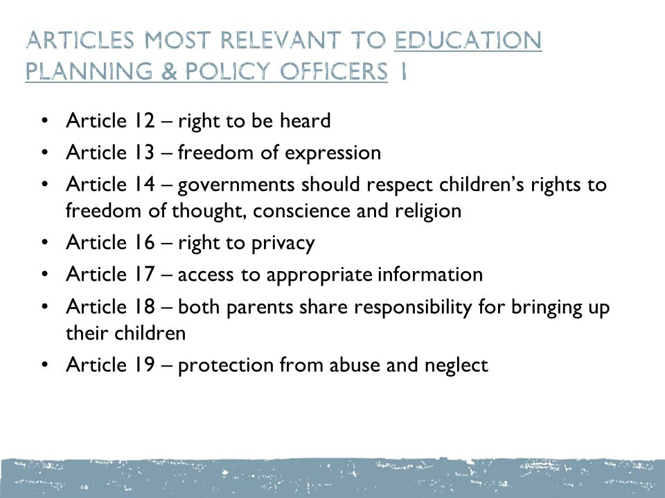 Articles most relevant to education planning & policy officers 1 Article 12 – right to be heard Article 13 – freedom of expression Article 14 – governments should respect children's rights to freedom of thought, conscience and religion Article 16 – right to privacy Article 17 – access to appropriate information Article 18 – both parents share responsibility for bringing up their children Article 19 – protection from abuse and neglect