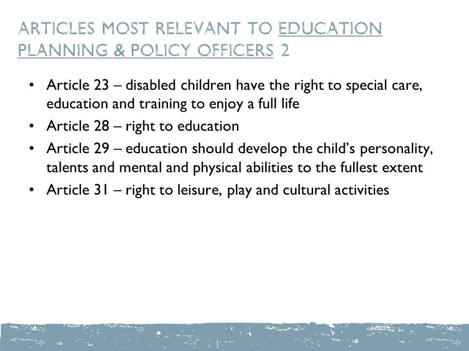 Articles most relevant to education planning & policy officers 2 Article 23 – disabled children have the right to special care, education and training to enjoy a full life Article 28 – right to education Article 29 – education should develop the child's personality, talents and mental and physical abilities to the fullest extent Article 31 – right to leisure, play and cultural activities