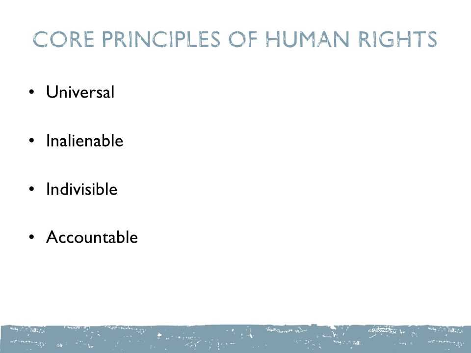Core Principles of Human Rights Universal Inalienable Indivisible Accountable
