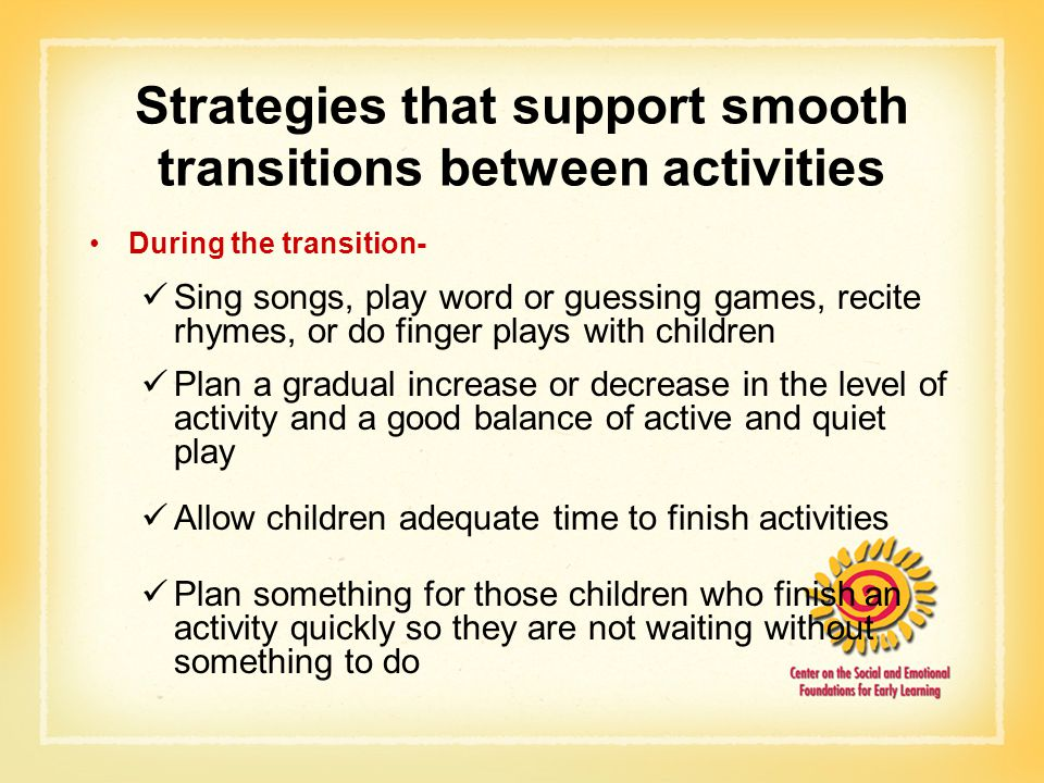Strategies that support smooth transitions between activities During the transition- Sing songs, play word or guessing games, recite rhymes, or do finger plays with children Plan a gradual increase or decrease in the level of activity and a good balance of active and quiet play Allow children adequate time to finish activities Plan something for those children who finish an activity quickly so they are not waiting without something to do