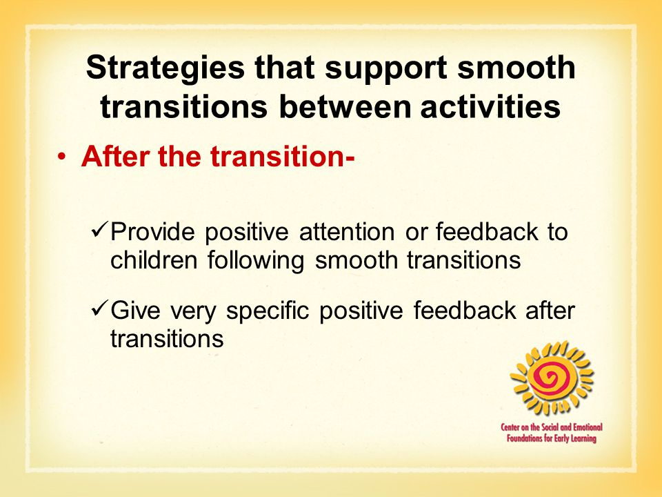 Strategies that support smooth transitions between activities After the transition- Provide positive attention or feedback to children following smooth transitions Give very specific positive feedback after transitions